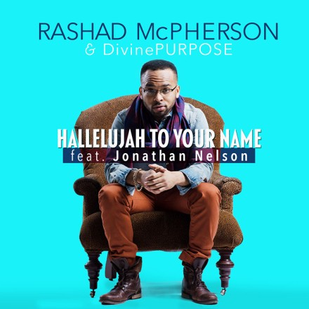 "NEW MUSIC: RASHAD MCPHERSON & DIVINE PURPOSE ""HALLELUJAH TO YOUR NAME FT. JONATHAN NELSON"""