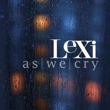 "NEW MUSIC: LEXI ""AS WE CRY"""