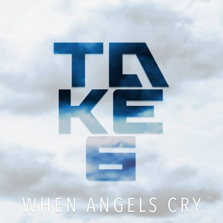 "NEW MUSIC: TAKE 6 ""WHEN ANGELS CRY"""