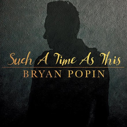 "NEW MUSIC: BRYAN POPIN ""SUCH A TIME AS THIS"""