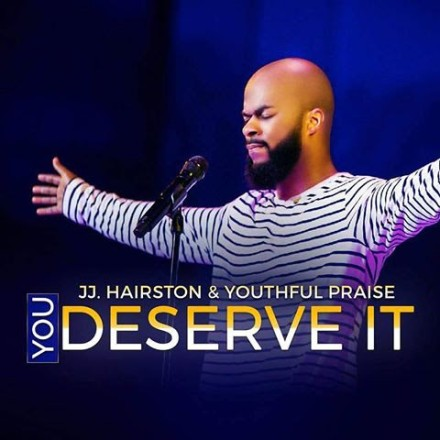 "NEW MUSIC: JJ HAIRSTON & YOUTHFUL PRAISE ""YOU DESERVE IT"""