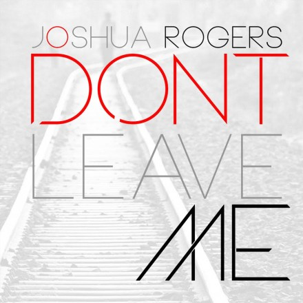 "EXCLUSIVE FIRST LISTEN: JOSHUA ROGERS ""DON'T LEAVE ME"""